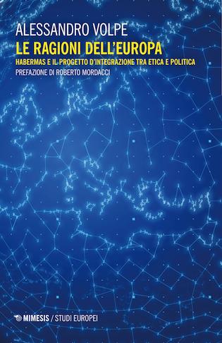 Alessandro Volpe, Le ragioni dell'Europa. Habermas e il progetto d'integrazione tra etica e politica. Prefazione e Introduzione al libro